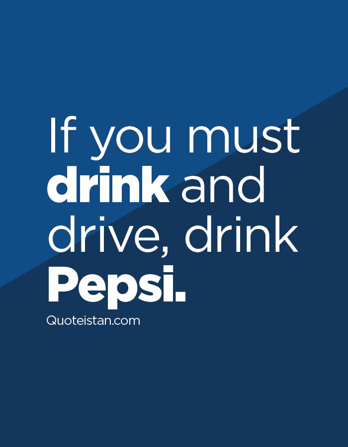 If you must drink and drive, drink Pepsi.