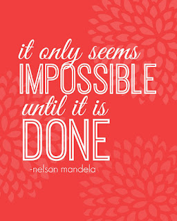 it only seems impossible until it is done. Nelson Mandela