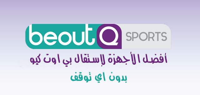 أفضل الأجهزة لإستقبال بي اوت كيو beoutQ في جميع الدول العربية بدون اي توقف وبجودة عالية