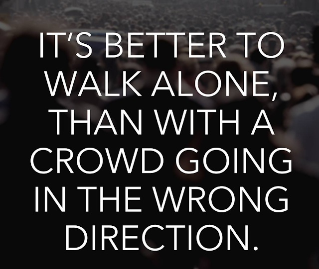 Its better to walk alone than with a crowd going in the wrong direction