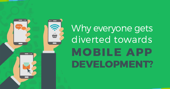 Why Everyone Gets Diverted Towards Mobile App Development?