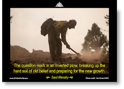 "The question mark is an inverted plow, breaking up the hard soil of old belief and preparing for the new growth."" - Saul Alensky (firefighter digging line)"