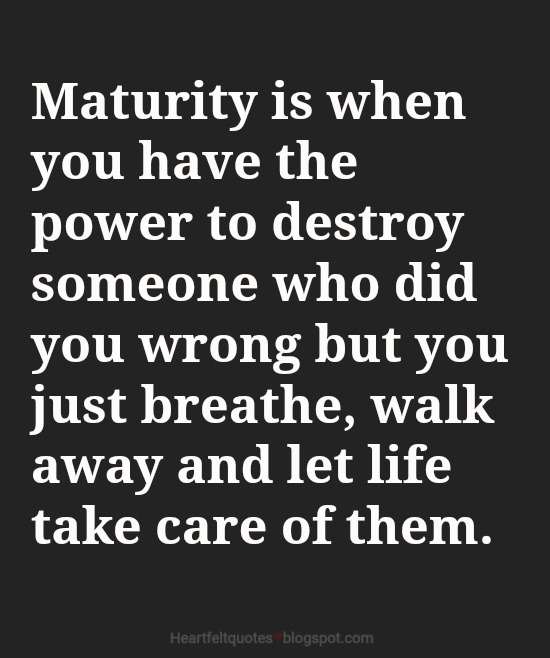 Marvelous Maturity Is When You Have The Power To Destroy Someone Who Did You Wrong  But You Just Breathe, Walk Away And Let Life Take Care Of Them. Good Looking