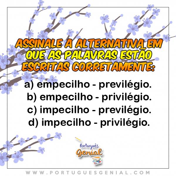 Assinale a alternativa em que as palavras estão escritas corretamente: empecilho, impecilho, previlégio, privilégio...