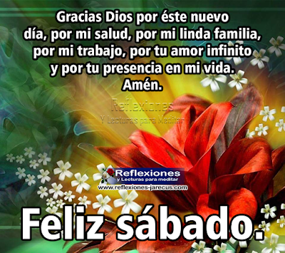 Feliz Sábado, gracias Dios por éste nuevo día, por mi salud, por mi linda familia, por mi trabajo, por tu amor infinito y por tu presencia en mi vida. Amén,