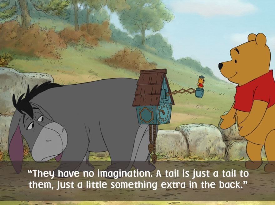 They have no imagination,A tail is just a tail to them,Just a little something extra in the back