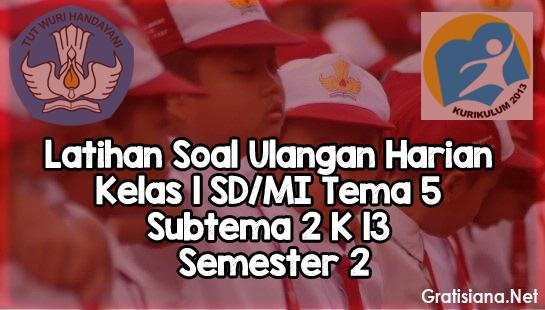 Latihan Soal Ulangan Harian Kelas 1 SD/MI Tema 5 Subtema 2 K13