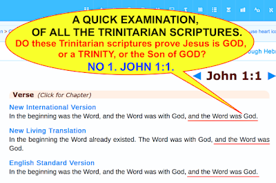 A QUICK EXAMINATION OF ALL THE TRINITARIAN SCRIPTURES. DO these Trinitarian scriptures prove Jesus is GOD or a TRINITY, or the Son ofGOD? NO 1. JOHN 1:1.