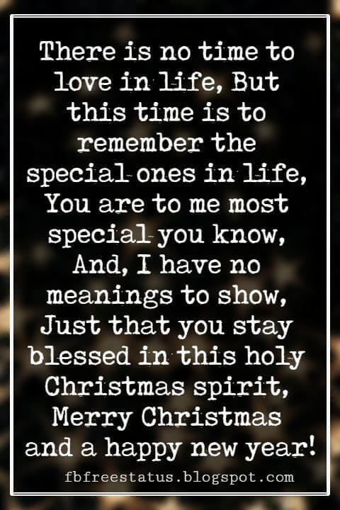 Merry Christmas Wishes, There is no time to love in life, But this time is to remember the special ones in life, You are to me most special you know, And, I have no meanings to show, Just that you stay blessed in this holy Christmas spirit, Merry Christmas and a happy new year!