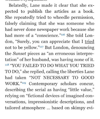 "Belatedly, Lane made it clear that she expected to publish the articles as a book. She repeatedly tried to wheedle permission, falsely claiming that she was someone who had never done newspaper work because she had more of a ""conscience.""116 She told London, ""Surely, you can appreciate that I tried not to be yellow.""117 But London, denouncing the Sunset pieces as ""an erroneous interpretation"" of her husband, was having none of it.118 ""YOU FAILED TO DO WHAT YOU TRIED TO DO,"" she replied, calling the liberties Lane had taken ""NOT NECESSARY TO GOOD WORK.""119 Contemporary scholars concur, describing the serial as having ""little value,"" relying on ""fictional devices of imagined conversations, impressionistic descriptions, and tailored atmosphere … based on skimpy evidence.""120"