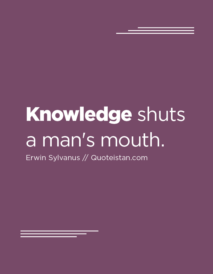 Knowledge shuts a man's mouth.