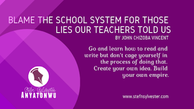 Blame the School System for Those Lies Our Teachers Told Us, by John Chizoba Vincent