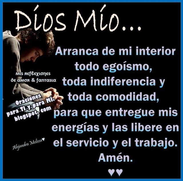 DIOS MÍO Arranca de mi interior toda indiferencia y toda comodidad, para que entregue mis energías y las libere en el servicio y el trabajo.  Amén!