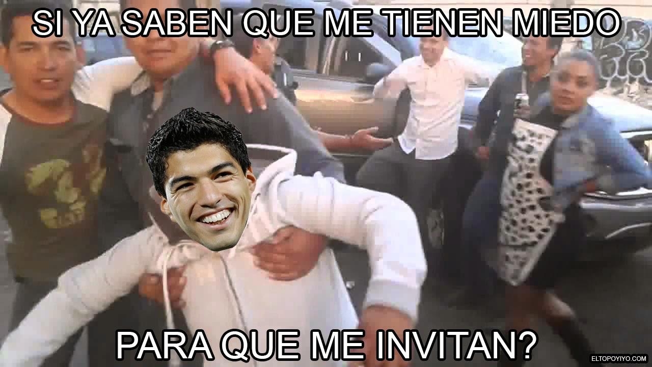 Meme : Suárez - Si saben que me tienen miedo para que me invitan?