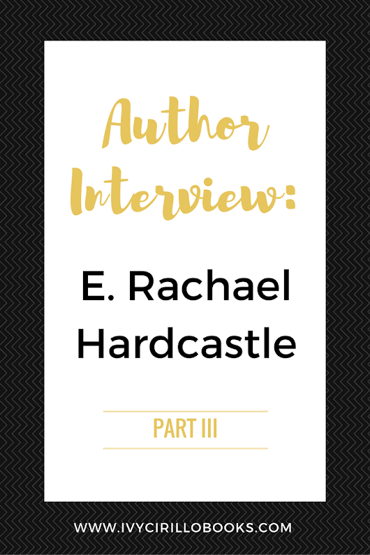Author Interview: E. Rachael Hardcastle - Part 3 - Ivy Cirillo Books