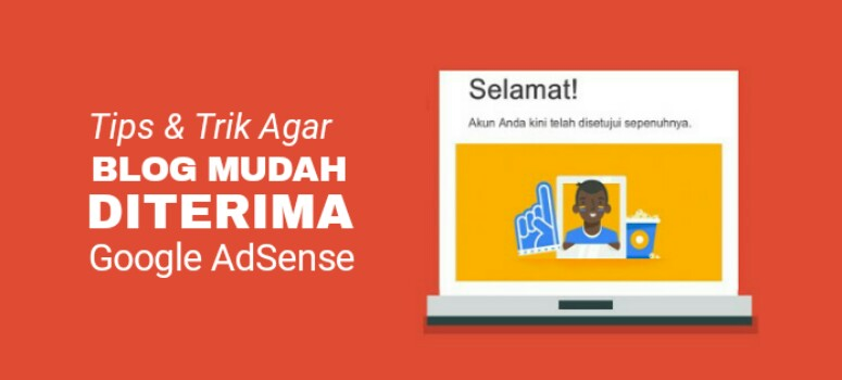 6+ Tips Agar Blog Mudah Diterima Google AdSense (Panduan)