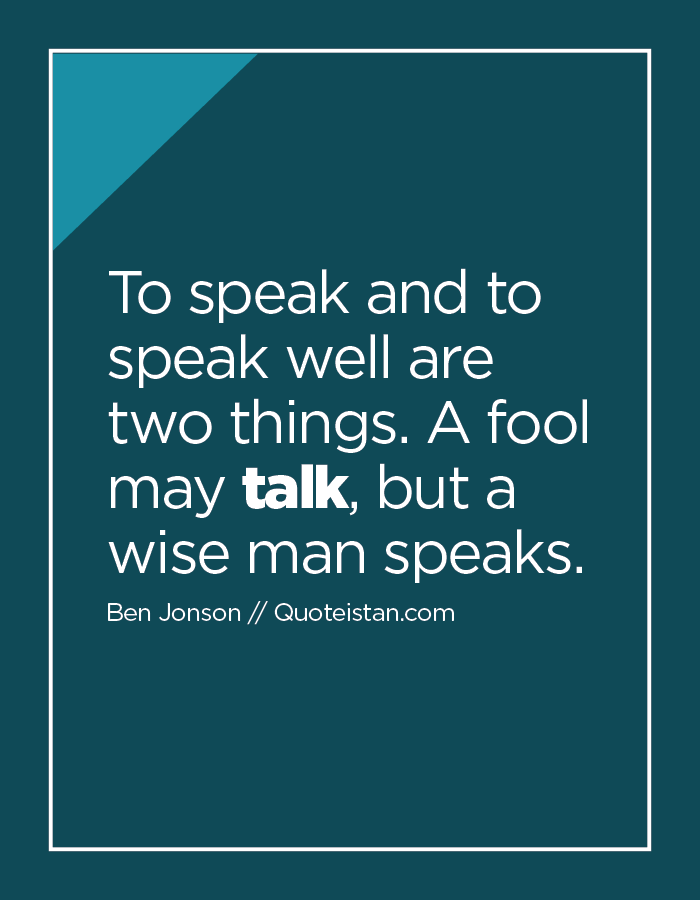 To speak and to speak well are two things. A fool may talk, but a wise man speaks.