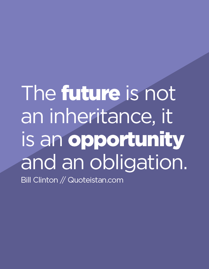 The future is not an inheritance, it is an opportunity and an obligation.