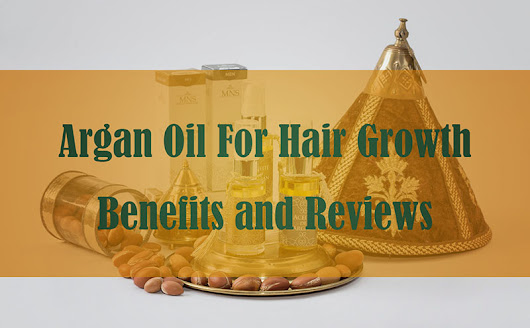 Argan Oil For Hair Growth: Benefits and Reviews