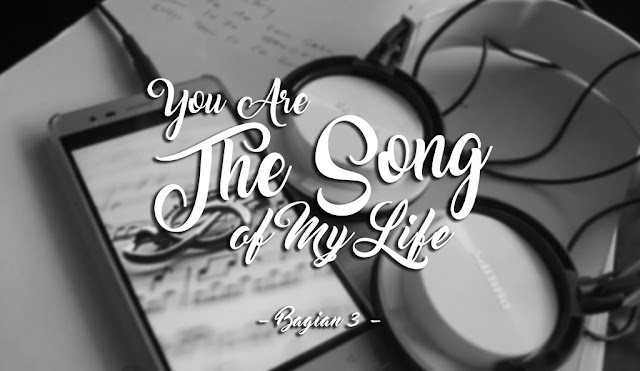 You Are The Song Of My Life - Bagian 3