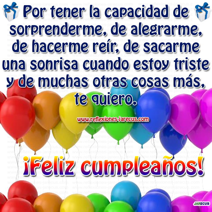 ¡Feliz cumpleaños!.✅Por tener la capacidad de sorprenderme, de alegrarme, de hacerme reír, de sacarme una sonrisa cuando estoy triste y de muchas otras cosas más, te quiero mucho y te deseo lo mejor.