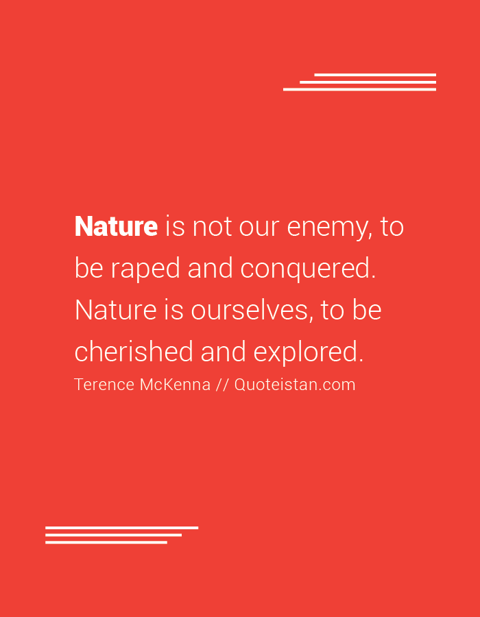 Nature is not our enemy, to be raped and conquered. Nature is ourselves, to be cherished and explored.