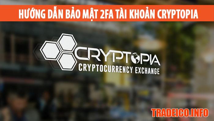 Hướng dẫn tạo tài khoản trên sàn Cryptopia từ hướng dẫn cách đăng ký tài khoản trên cryptopia đến bảo mật 2FA tài khoản trên sàn Cryptopia