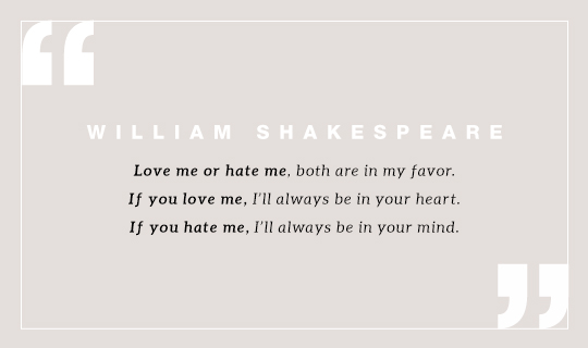 Love me or hate me, both are in my favor. If you love me, I'll always be in your heart. If you hate me, I'll always be in your mind. Quote by William Shakespeare