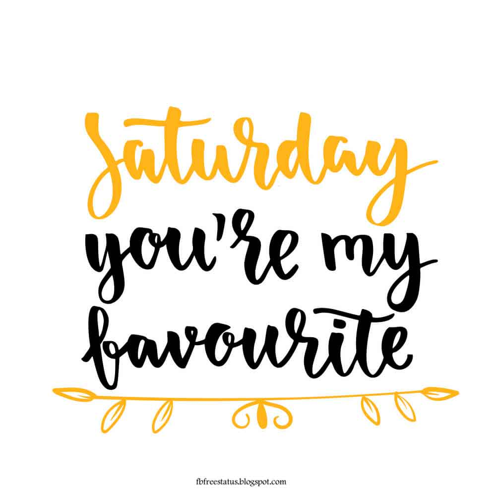 Saturday you're my favourite.