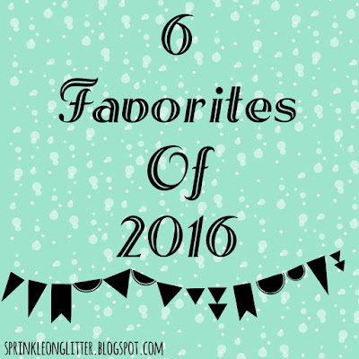 Sprinkle On Glitter Blog// 6 Favorites of 2016