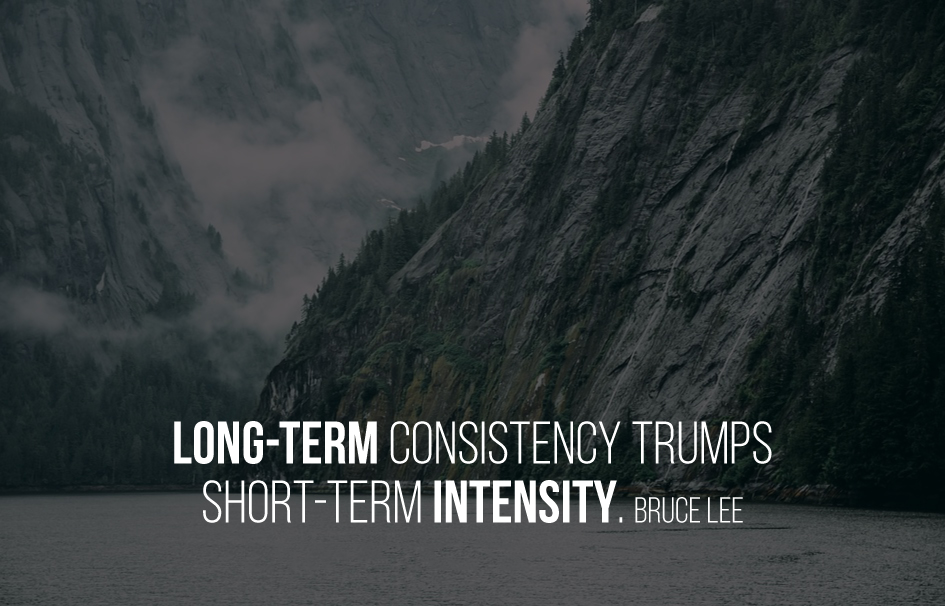 Long-term consistency trumps short-term intensity. Bruce Lee