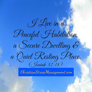 I live in a peaceful habitation, a secure dwelling and a quiet resting place. (Adapted Isaiah 32:18)