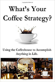 What's Your Coffee Strategy?  Using the Coffeehouse to Accomplish Anything in Life