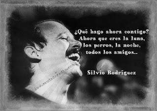 """""""¿Qué hago ahora contigo?  Ahora que eres la luna, los perros, la noche, todos los amigos."""" Silvio Rodríguez"""