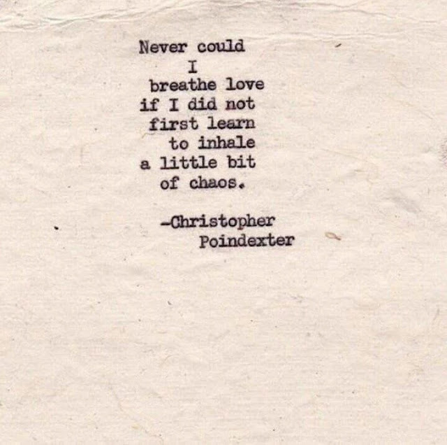 Never could I breathe love if I did not first learn to inhale a little bit of chaos. -Christopher Poindexter