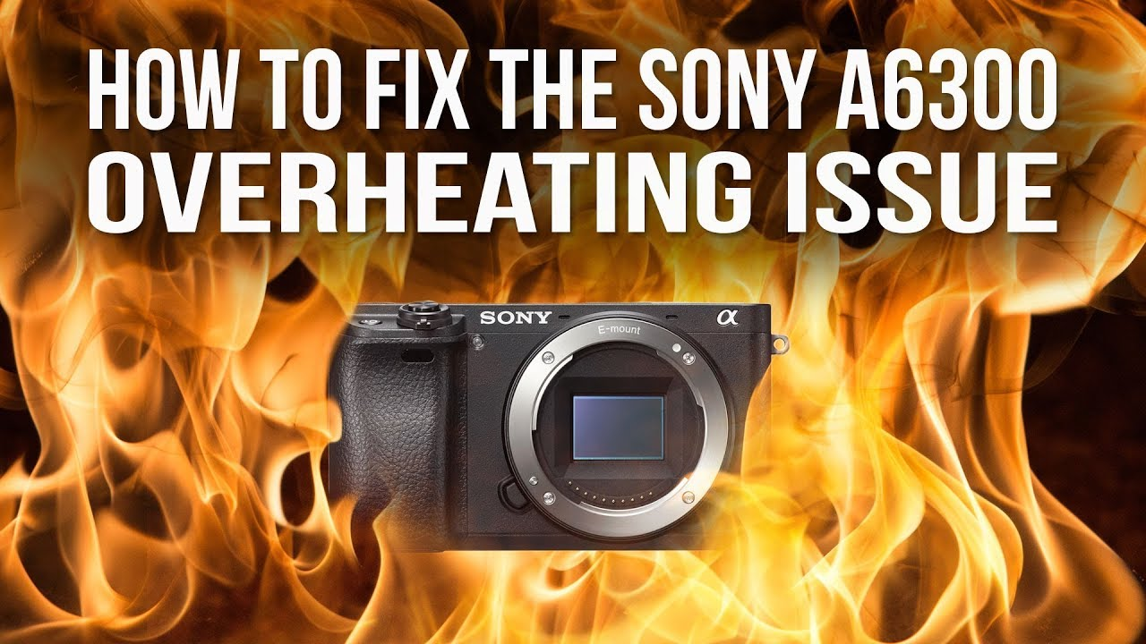 How to fix the Sony A6300 overheating issue