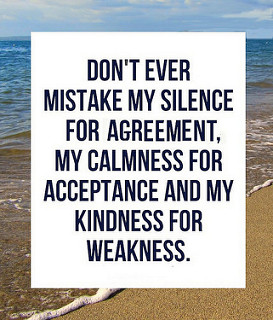Don't ever mistake my silence for agreement, my calmness for acceptance and my kindness for weakness.