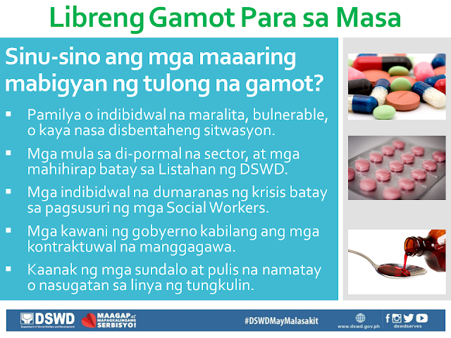 "Free Medicine for the Poor A hindrance to the full recovery of many people who are burdened by illness is the ability to buy prescription drugs due to its high cost. In this situation, the first who are affected are our poor countrymen who are most in need of such medication, but has no money to buy them. President Duterte is aware of this situation, that is why through the President's Social Fund, he has allotted P1 Billion to fund the program Free Medicine of DSWD. Who are qualified to receive Free Medicine?  Families or individuals who are poor and indigent, vulnerable, or in a disadvantaged situation. Those who are from the informal sector, and the poor, according to the DSWD List. Individuals undergoing crisis as determined by Social Workers. Government employees including contractual workers. Relatives of soldiers and policemen who died or are injured in the line of duty. What are the required documents?  Any valid ID of the patient. If the patient has any representative, any valid ID of the representative as well as an authorization letter signed by the patient. Prescription of the Doctor that is within three months from the date of issue. It should bear the full name, signature, license number and phone number of the doctor. Proof of being indigent, like Barangay Certificate of Indigency or certificate coming from the Medical social service of the hospital. In which areas are the programs being implemented? University of the Philippines - Philippine General Hospital (UP-PGH), for NCR Region. Jose B. Lingad Memorial Hospital (JBLMH), City of San Fernando, Pampanga, for Region III. Western Visayas Medical Center (WVMC), Iloilo City, for Region VI. Vicente Sotto Memorial Medical Center (VSMMC), Cebu City, for Region VII. Southern Philippines Medical Center (SPMC), Davao City, for Region XI. Davao Regional Hospital (DRH), Tagum City, also for Region XI.  How is the program being implemented? Gather and complete all the documents needed. The patient or his/her representative should bring the prescription to the hospital pharmacy or to any accredited drug store. The pharmacy or drug store will issue a quotation for the required medicine. The patient or his/her representative will submit the quotation along with all the other documents to the DSWD Social Worker. The Social Worker will examine the documents and the patient's situation. If the patient is eligible for aid, the Social Worker will give a Guarantee Letter (GL) wherein the kind and number of medicine, as well as the equivalent value, are written. The patient or his/her representative will present the guarantee letter to the pharmacy or drug store. The pharmacy or drug store will then give the free medicine to the person bearing the letter. The pharmacist will take the letter and stamp it with ""ISSUED"". The patient or his/her representative may again request for free medicine after three months."