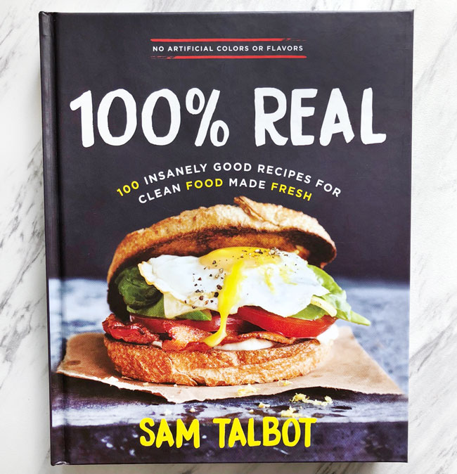 100% Real: 100 Insanely Good Recipes for Clean Food Made Fresh, Sam Talbot Cookbook, Cookbook, Healthy Eating, Clean Eating