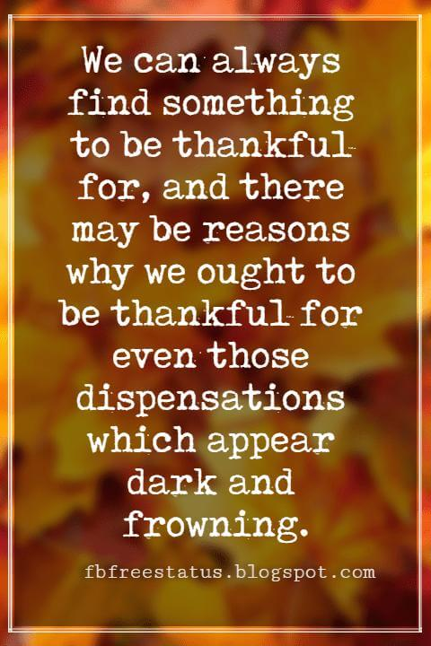 "Inspirational Sayings For Thanksgiving Day, We can always find something to be thankful for, and there may be reasons why we ought to be thankful for even those dispensations which appear dark and frowning."" - Albert Barnes"