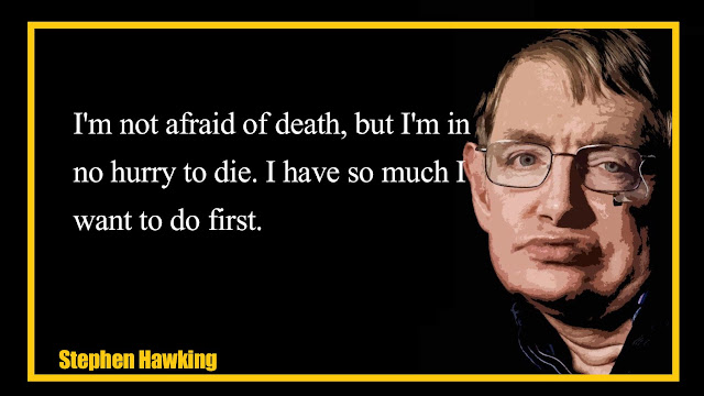 I'm not afraid of death, but I'm in no hurry to die Stephen Hawking quotes