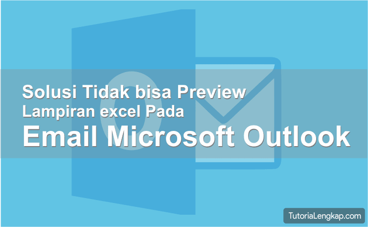 tutorialengkap, tutorial lengkap, cara mengatasi Mengatasi Tidak Bisa Preview Lampiran File Excel Pada Email Outlook 2016, mengatasi gagal preview lampiran email, outlook 2016, cara mengatasi This file cannot be previewed because there is no previewer installed for it, how to resolve error This file cannot be previewed because there is no previewer installed for it
