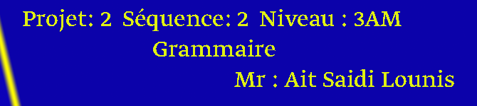 Projet: 2  Séquence: 2  Niveau : 3AM     Grammaire