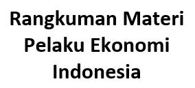 Rangkuman Materi Pelaku Ekonomi Indonesia