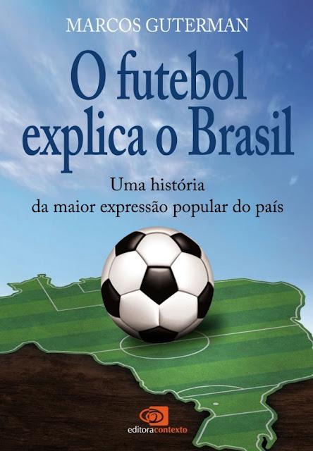 O Futebol explica o Brasil uma história da maior expressão popular do país - Marcos Guterman