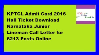KPTCL Admit Card 2016 Hall Ticket Download Karnataka Junior Lineman Call Letter for 6213 Posts Online