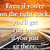 Even if you're on the right track, you'll get run over if you just sit there. ~Will Rogers