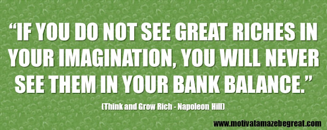"56 Best Think And Grow Rich Quotes by Napoleon Hill: ""If you do not see great riches in your imagination, you will never see them in your bank balance."" - Napoleon Hill"