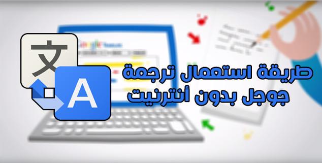 استخدم ترجمة جوجل دون الاتصال بالانترنت