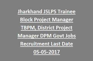 Jharkhand JSLPS Trainee Block Project Manager TBPM, District Project Manager DPM Govt Jobs Recruitment Last Date 05-05-2017